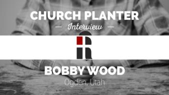 Church Planter Interview: Bobby Wood, Redemption Church – Ogden, UT
