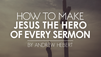 How to Make Jesus the Hero of Every Sermon