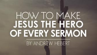 How to Make Jesus the Hero of Every Sermon