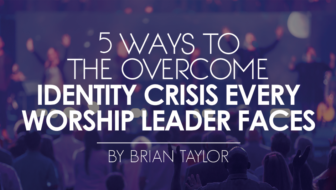 Five Ways to Overcome the Identity Crisis Every Worship Leader Faces