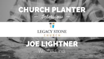 Church Planter Interview: Joe Lightner – Legacy Stone Church – Westfield, IN
