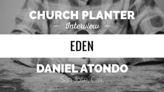 Church Planter Interview: Daniel Atondo (Eden Church – San Jose, CA)